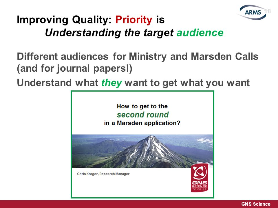 GNS Science Improving Quality: Priority is Understanding the target audience Different audiences for Ministry and Marsden Calls (and for journal papers!) Understand what they want to get what you want 18