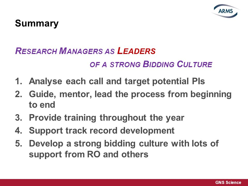 GNS Science Summary R ESEARCH M ANAGERS AS L EADERS OF A STRONG B IDDING C ULTURE 1.Analyse each call and target potential PIs 2.Guide, mentor, lead the process from beginning to end 3.Provide training throughout the year 4.Support track record development 5.Develop a strong bidding culture with lots of support from RO and others 25