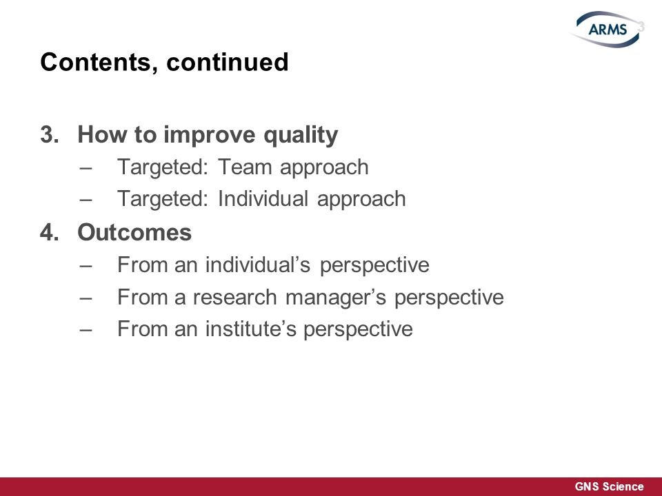 GNS Science Contents, continued 3.How to improve quality –Targeted: Team approach –Targeted: Individual approach 4.Outcomes –From an individuals perspective –From a research managers perspective –From an institutes perspective 3
