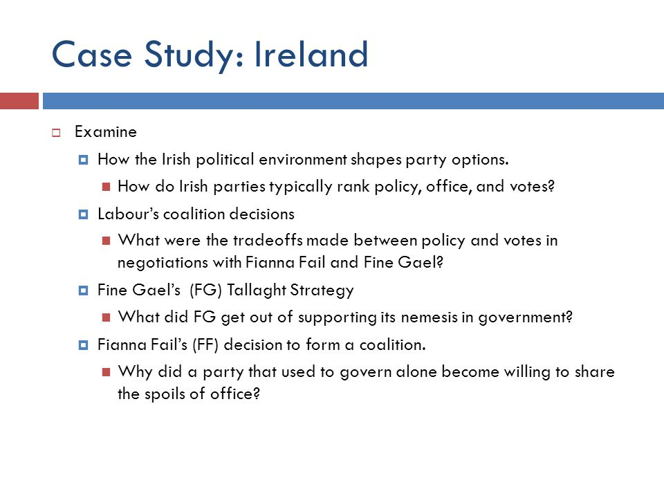 Case Study: Ireland Examine How the Irish political environment shapes party options. How do Irish parties typically rank policy, office, and votes? L