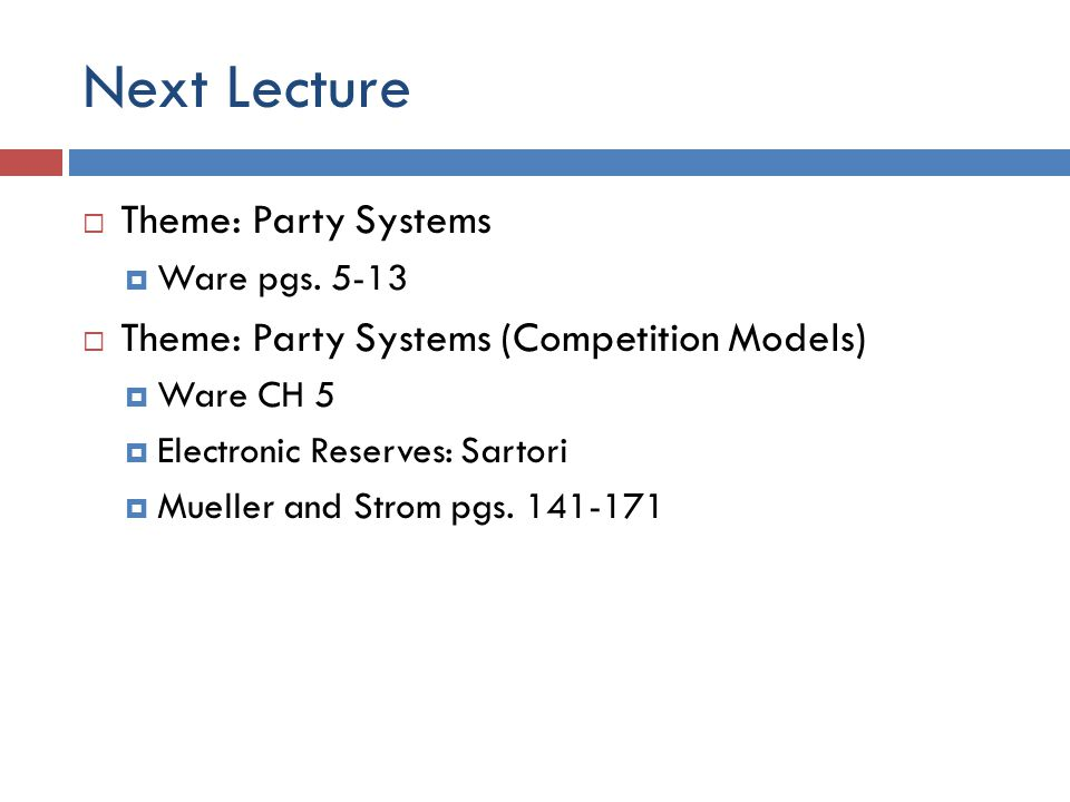 Next Lecture Theme: Party Systems Ware pgs. 5-13 Theme: Party Systems (Competition Models) Ware CH 5 Electronic Reserves: Sartori Mueller and Strom pg