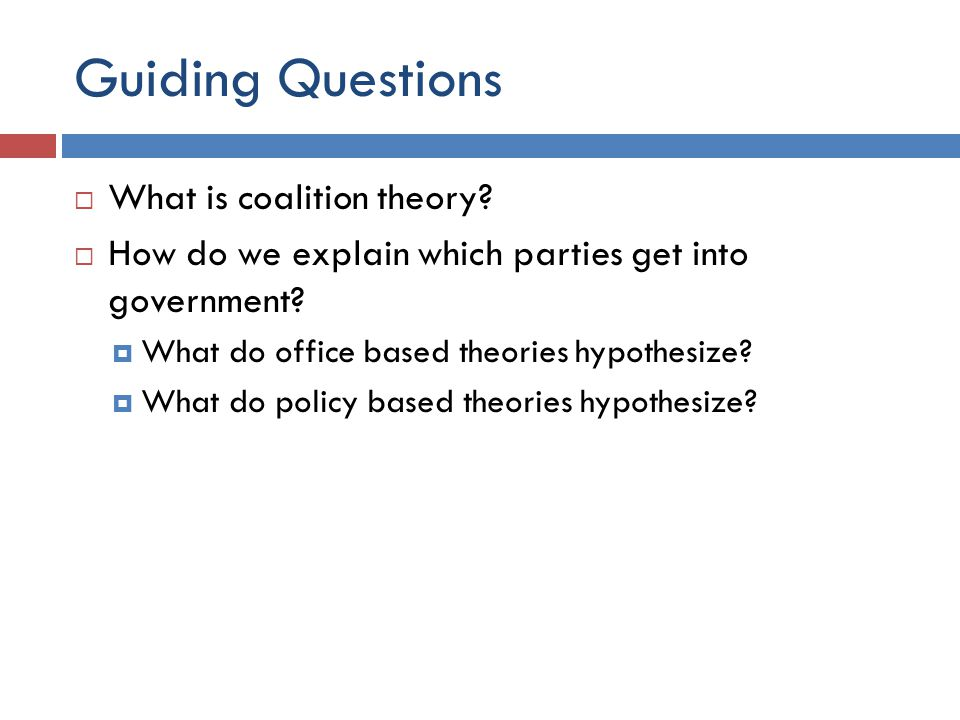 Guiding Questions What is coalition theory? How do we explain which parties get into government? What do office based theories hypothesize? What do po