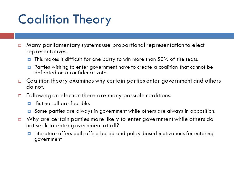 Coalition Theory Many parliamentary systems use proportional representation to elect representatives. This makes it difficult for one party to win mor