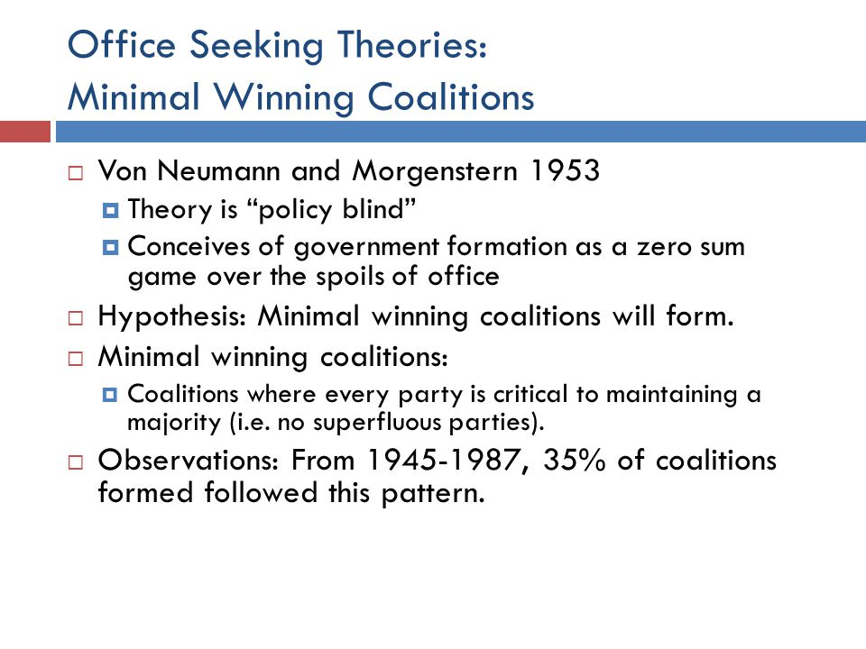 Office Seeking Theories: Minimal Winning Coalitions Von Neumann and Morgenstern 1953 Theory is policy blind Conceives of government formation as a zer