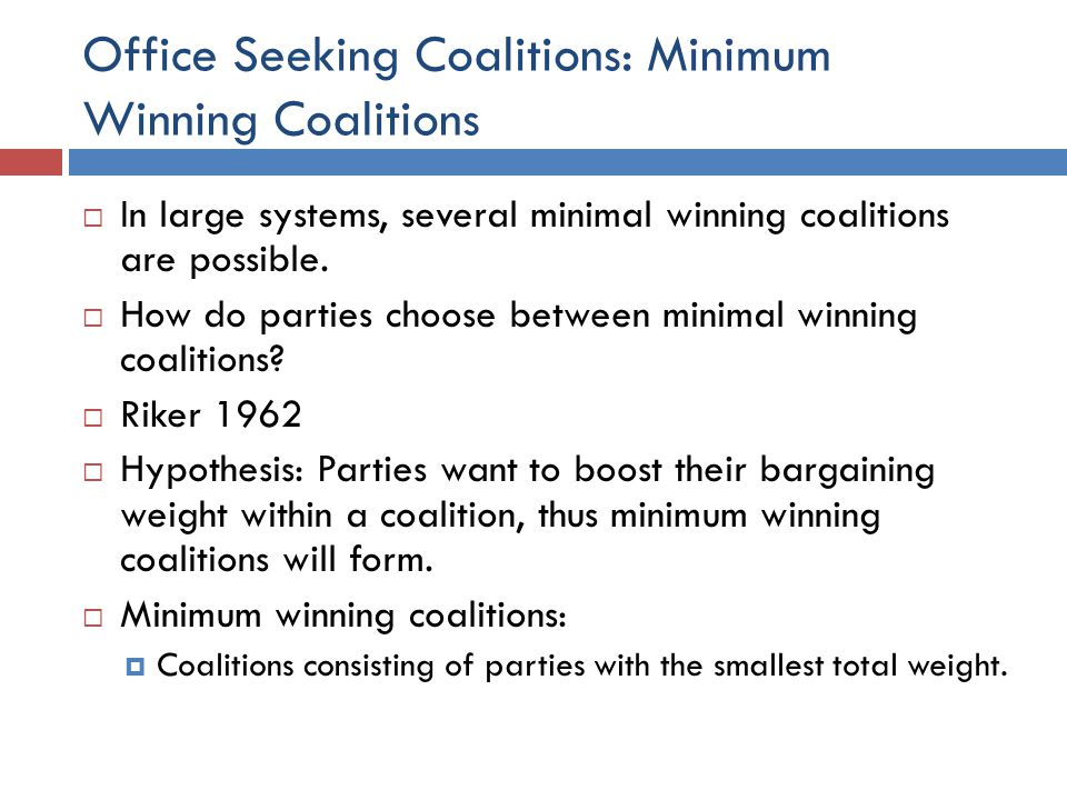 Office Seeking Coalitions: Minimum Winning Coalitions In large systems, several minimal winning coalitions are possible. How do parties choose between