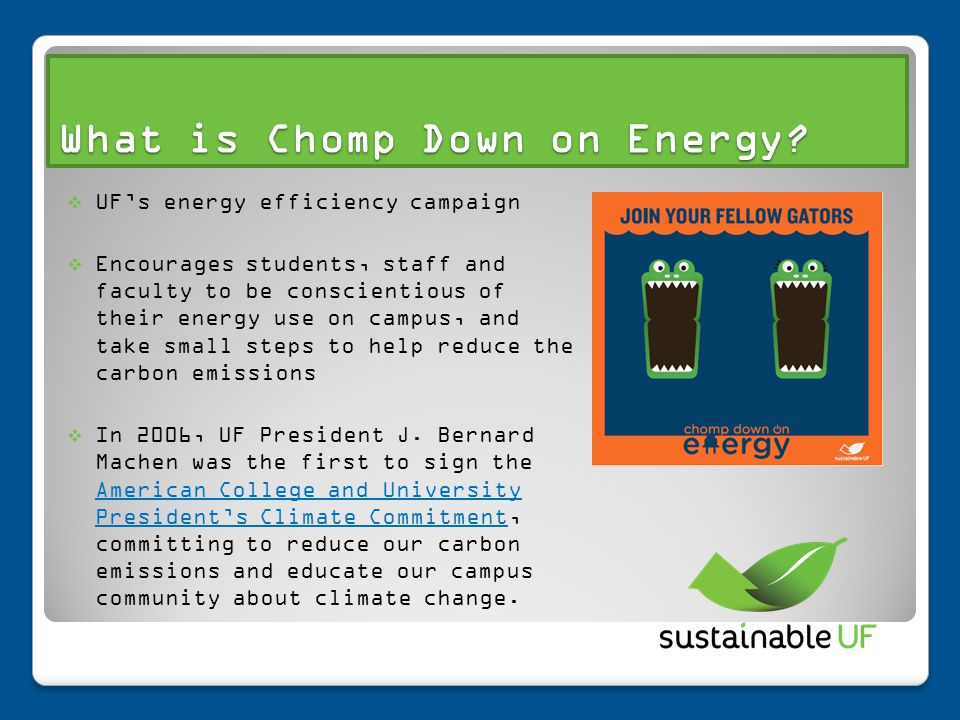 What is Chomp Down on Energy? UFs energy efficiency campaign Encourages students, staff and faculty to be conscientious of their energy use on campus,