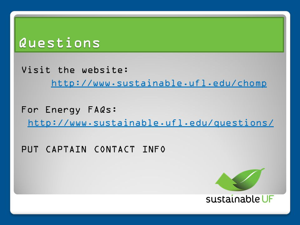 Visit the website: http://www.sustainable.ufl.edu/chomp For Energy FAQs: http://www.sustainable.ufl.edu/questions/ PUT CAPTAIN CONTACT INFO Questions
