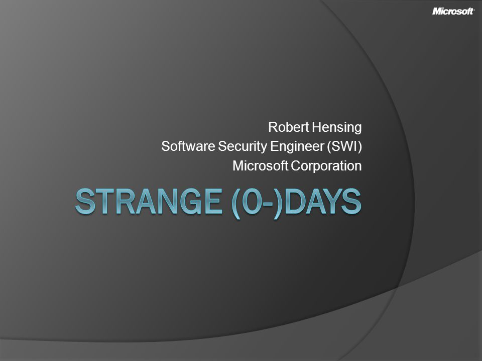 Robert Hensing Software Security Engineer (SWI) Microsoft Corporation