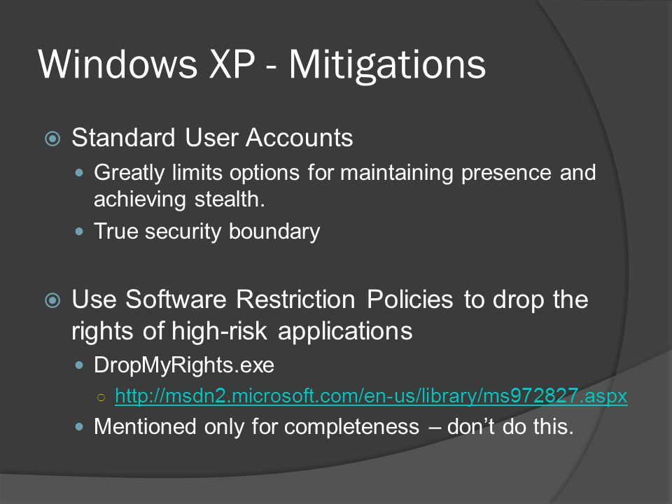 Windows XP - Mitigations Standard User Accounts Greatly limits options for maintaining presence and achieving stealth. True security boundary Use Soft