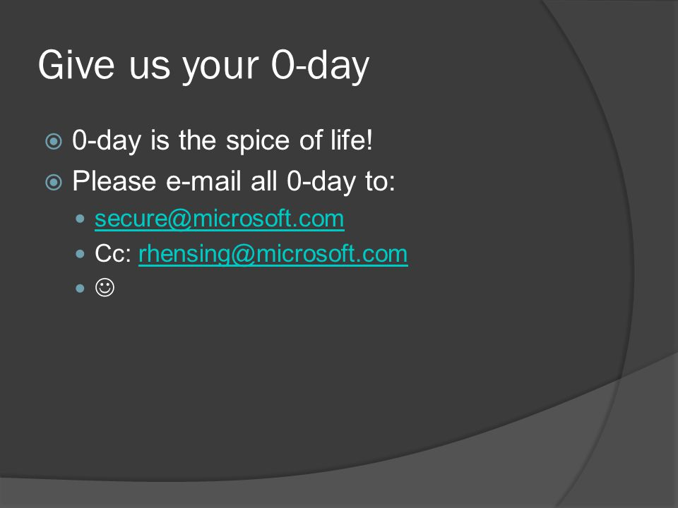 Give us your 0-day 0-day is the spice of life! Please e-mail all 0-day to: secure@microsoft.com Cc: rhensing@microsoft.comrhensing@microsoft.com