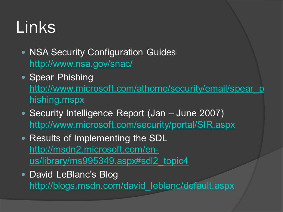Links NSA Security Configuration Guides http://www.nsa.gov/snac/ http://www.nsa.gov/snac/ Spear Phishing http://www.microsoft.com/athome/security/email/spear_p hishing.mspx http://www.microsoft.com/athome/security/email/spear_p hishing.mspx Security Intelligence Report (Jan – June 2007) http://www.microsoft.com/security/portal/SIR.aspx http://www.microsoft.com/security/portal/SIR.aspx Results of Implementing the SDL http://msdn2.microsoft.com/en- us/library/ms995349.aspx#sdl2_topic4 http://msdn2.microsoft.com/en- us/library/ms995349.aspx#sdl2_topic4 David LeBlancs Blog http://blogs.msdn.com/david_leblanc/default.aspx http://blogs.msdn.com/david_leblanc/default.aspx
