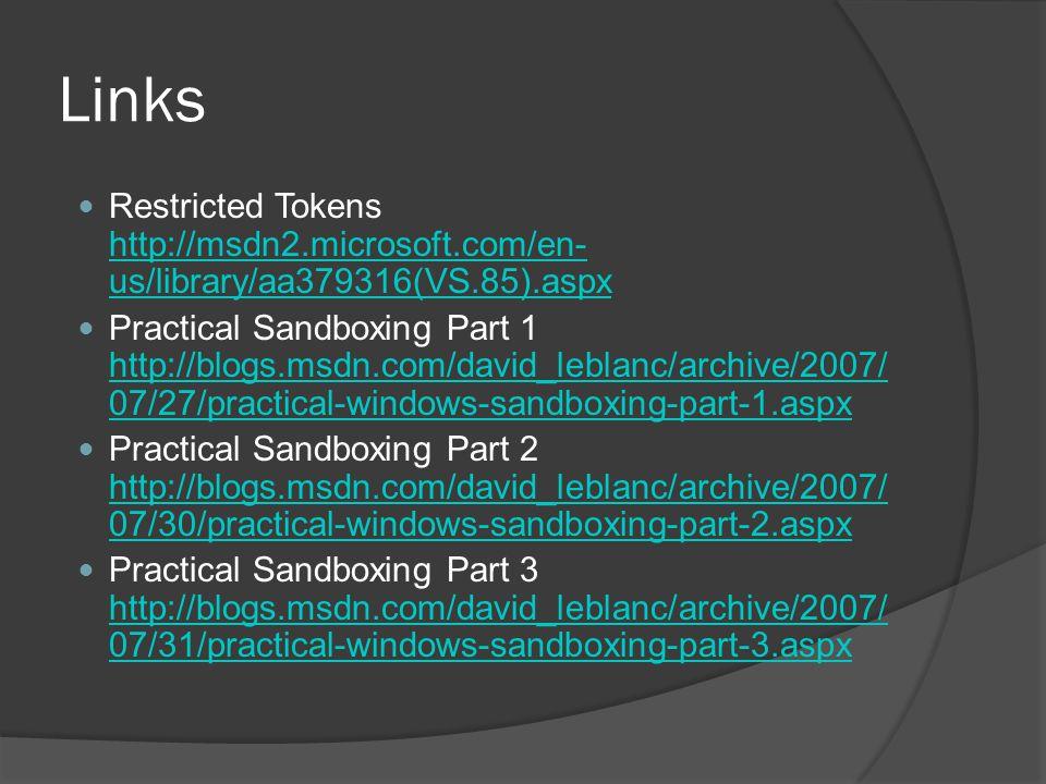 Links Restricted Tokens http://msdn2.microsoft.com/en- us/library/aa379316(VS.85).aspx http://msdn2.microsoft.com/en- us/library/aa379316(VS.85).aspx Practical Sandboxing Part 1 http://blogs.msdn.com/david_leblanc/archive/2007/ 07/27/practical-windows-sandboxing-part-1.aspx http://blogs.msdn.com/david_leblanc/archive/2007/ 07/27/practical-windows-sandboxing-part-1.aspx Practical Sandboxing Part 2 http://blogs.msdn.com/david_leblanc/archive/2007/ 07/30/practical-windows-sandboxing-part-2.aspx http://blogs.msdn.com/david_leblanc/archive/2007/ 07/30/practical-windows-sandboxing-part-2.aspx Practical Sandboxing Part 3 http://blogs.msdn.com/david_leblanc/archive/2007/ 07/31/practical-windows-sandboxing-part-3.aspx http://blogs.msdn.com/david_leblanc/archive/2007/ 07/31/practical-windows-sandboxing-part-3.aspx