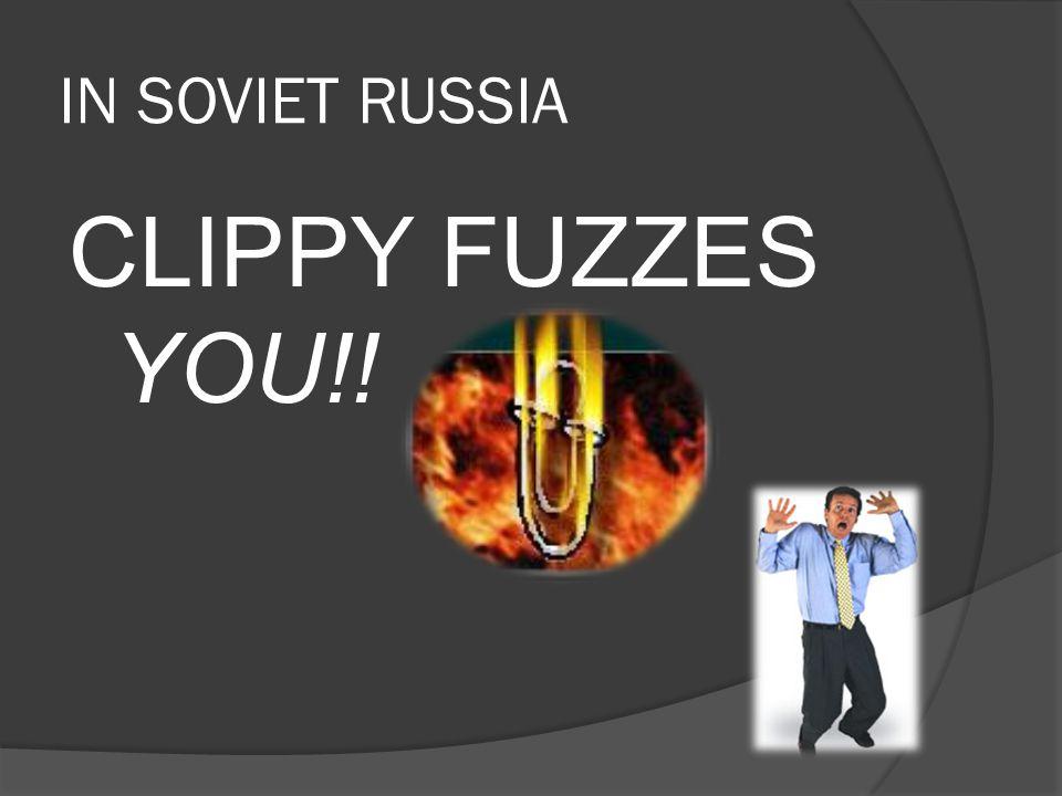 IN SOVIET RUSSIA CLIPPY FUZZES YOU!!