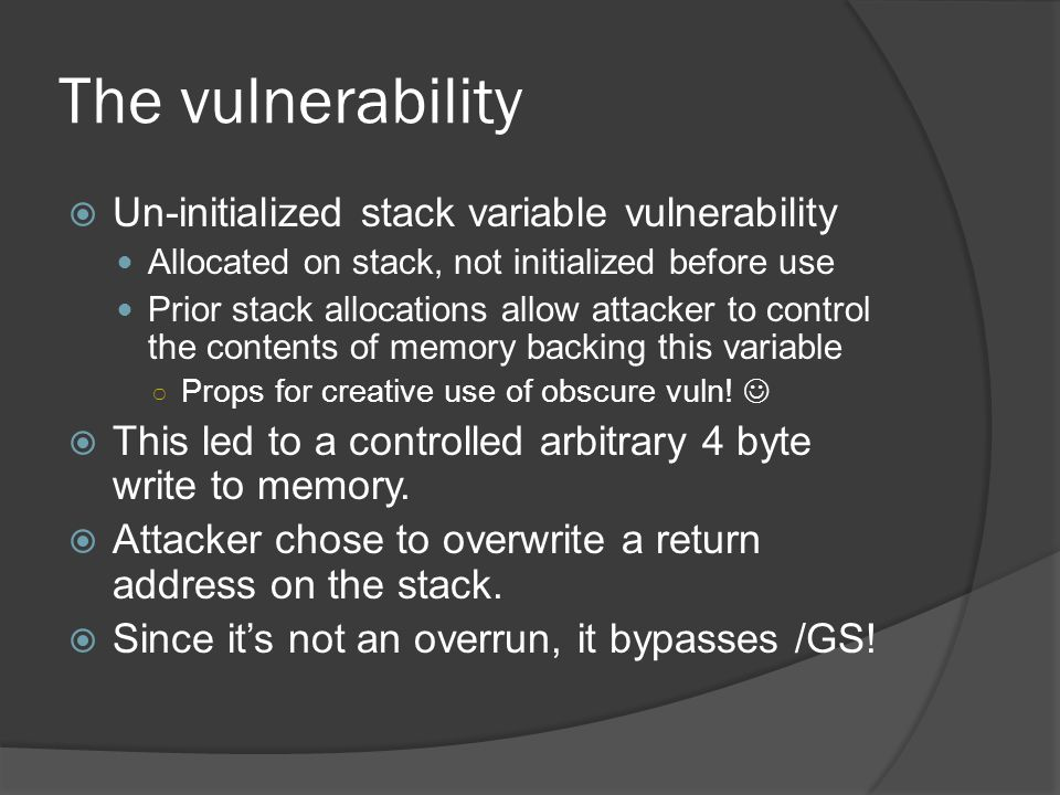 The vulnerability Un-initialized stack variable vulnerability Allocated on stack, not initialized before use Prior stack allocations allow attacker to control the contents of memory backing this variable Props for creative use of obscure vuln.