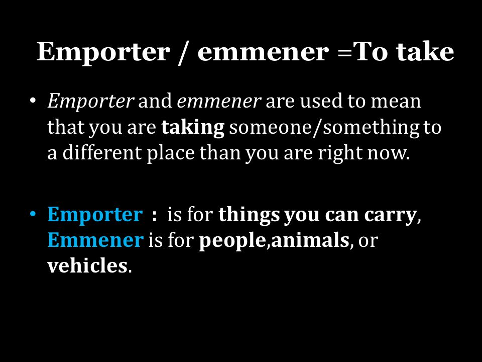 Emporter / emmener =To take Emporter and emmener are used to mean that you are taking someone/something to a different place than you are right now. E