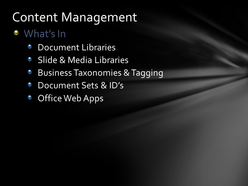 Content Management Whats In Document Libraries Slide & Media Libraries Business Taxonomies & Tagging Document Sets & IDs Office Web Apps