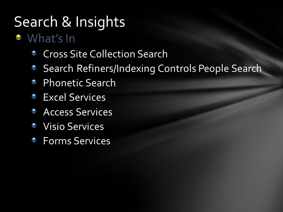 Search & Insights Whats In Cross Site Collection Search Search Refiners/Indexing Controls People Search Phonetic Search Excel Services Access Services Visio Services Forms Services