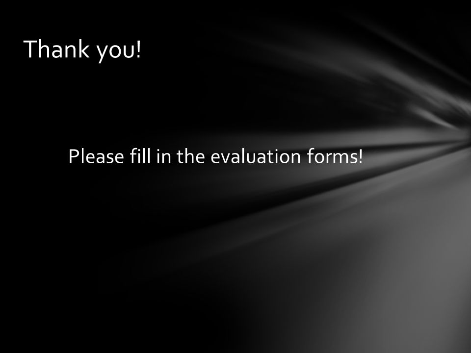 Please fill in the evaluation forms! Thank you!