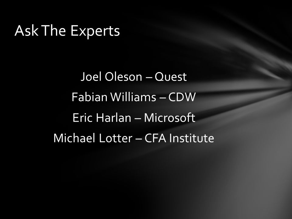 Joel Oleson – Quest Fabian Williams – CDW Eric Harlan – Microsoft Michael Lotter – CFA Institute Ask The Experts