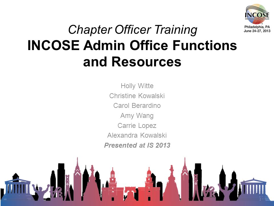 Chapter Officer Training INCOSE Admin Office Functions and Resources Holly Witte Christine Kowalski Carol Berardino Amy Wang Carrie Lopez Alexandra Kowalski Presented at IS rd Annual INCOSE International Symposium - Philadelphia, PA – June, 2013