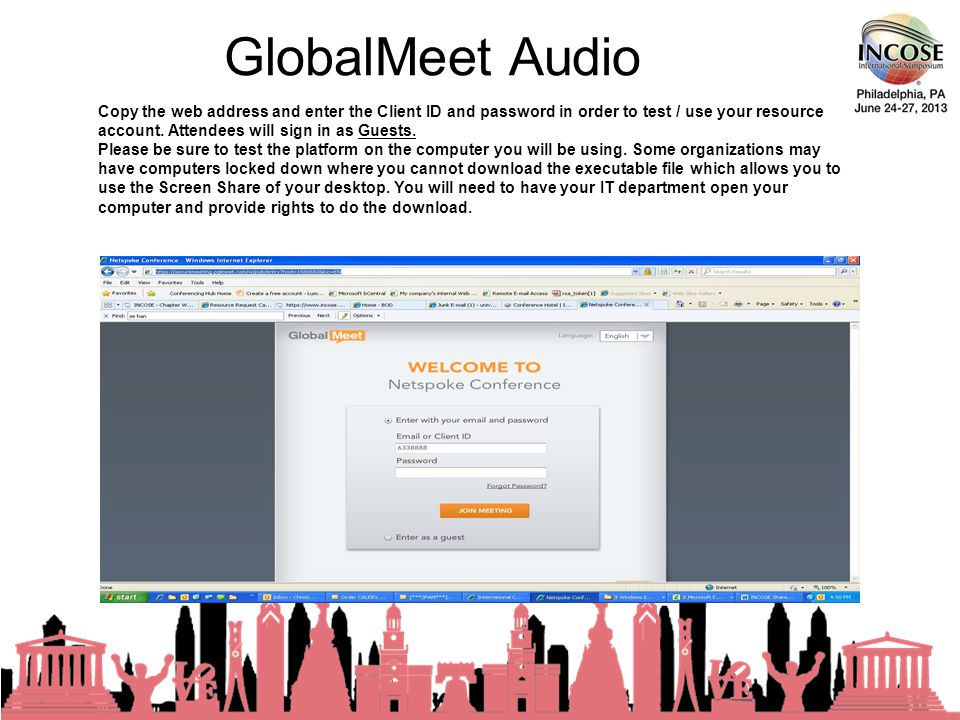 GlobalMeet Audio 23rd Annual INCOSE International Symposium - Philadelphia, PA – June, 2013 Copy the web address and enter the Client ID and password in order to test / use your resource account.