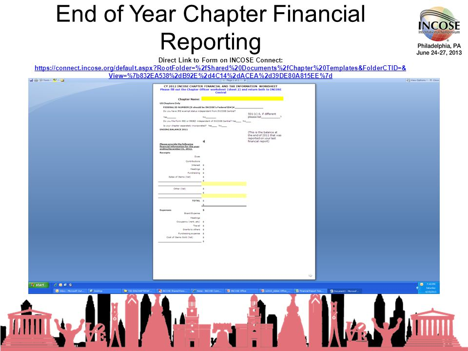 End of Year Chapter Financial Reporting 23rd Annual INCOSE International Symposium - Philadelphia, PA – 24-27 June, 2013 Direct Link to Form on INCOSE Connect: https://connect.incose.org/default.aspx RootFolder=%2fShared%20Documents%2fChapter%20Templates&FolderCTID=& View=%7b832EA538%2dB92E%2d4C14%2dACEA%2d39DE80A815EE%7d https://connect.incose.org/default.aspx RootFolder=%2fShared%20Documents%2fChapter%20Templates&FolderCTID=& View=%7b832EA538%2dB92E%2d4C14%2dACEA%2d39DE80A815EE%7d