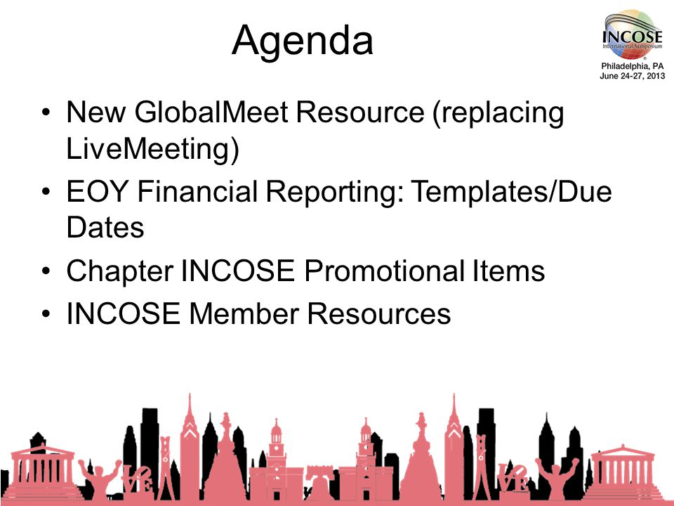 Agenda New GlobalMeet Resource (replacing LiveMeeting) EOY Financial Reporting: Templates/Due Dates Chapter INCOSE Promotional Items INCOSE Member Resources 23rd Annual INCOSE International Symposium - Philadelphia, PA – June, 2013
