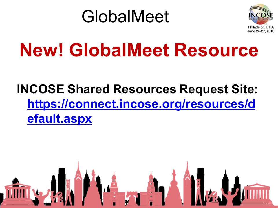 GlobalMeet 23rd Annual INCOSE International Symposium - Philadelphia, PA – 24-27 June, 2013 Be sure to review the User Guide and Getting Started Webpage links in the How to Use Scheduled Meetings