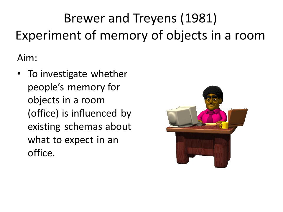Brewer and Treyens (1981) Experiment of memory of objects in a room Aim: To investigate whether peoples memory for objects in a room (office) is influenced by existing schemas about what to expect in an office.
