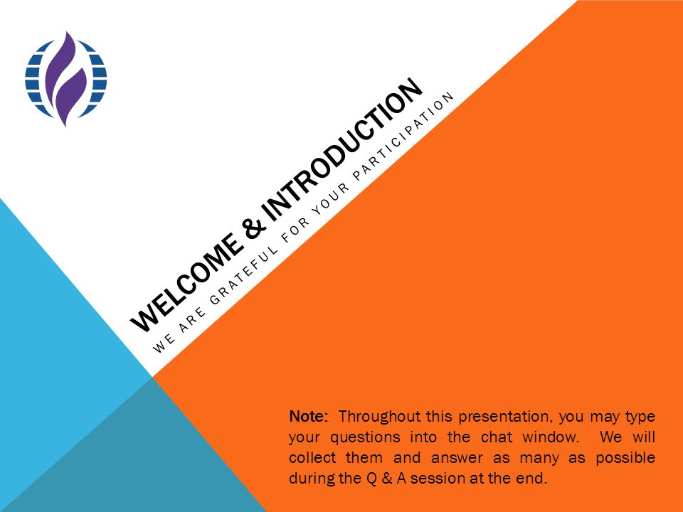 WELCOME & INTRODUCTION WE ARE GRATEFUL FOR YOUR PARTICIPATION Note: Throughout this presentation, you may type your questions into the chat window.