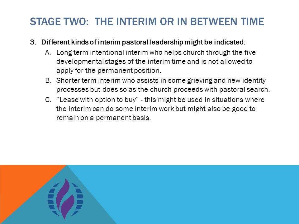 STAGE TWO: THE INTERIM OR IN BETWEEN TIME 3.Different kinds of interim pastoral leadership might be indicated: A.Long term intentional interim who helps church through the five developmental stages of the interim time and is not allowed to apply for the permanent position.