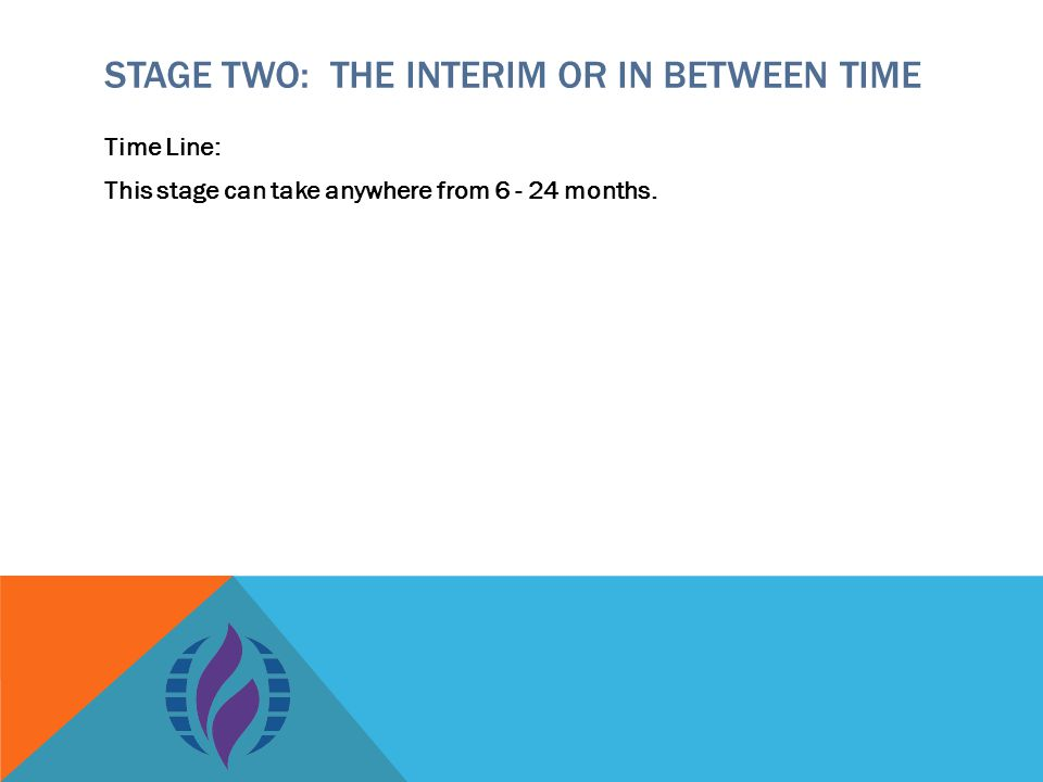 STAGE TWO: THE INTERIM OR IN BETWEEN TIME Time Line: This stage can take anywhere from 6 - 24 months.