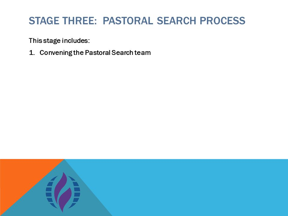 STAGE THREE: PASTORAL SEARCH PROCESS This stage includes: 1.Convening the Pastoral Search team
