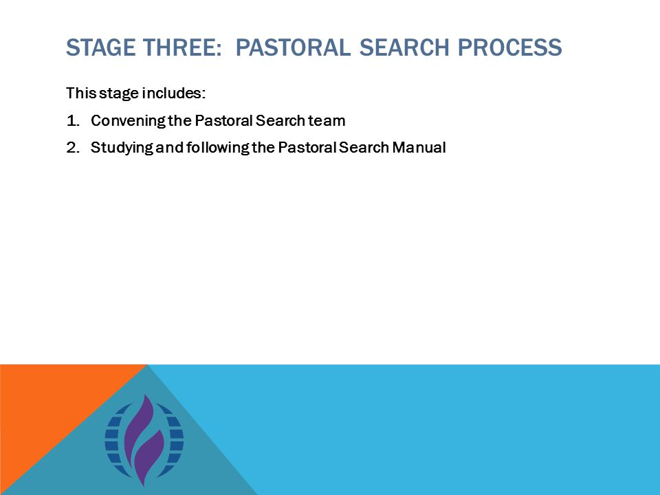 STAGE THREE: PASTORAL SEARCH PROCESS This stage includes: 1.Convening the Pastoral Search team 2.Studying and following the Pastoral Search Manual