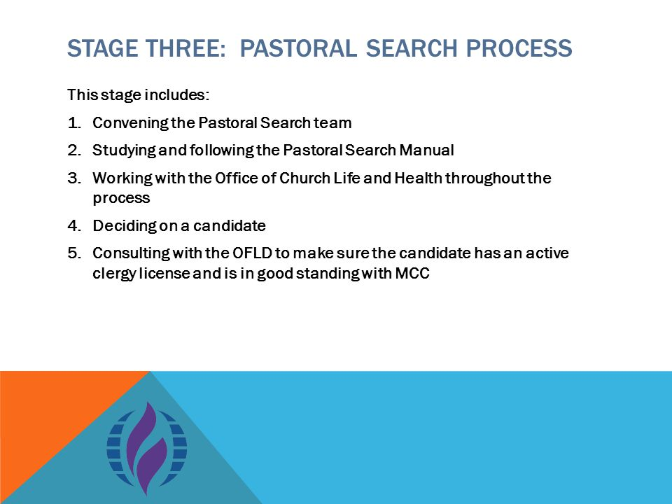 STAGE THREE: PASTORAL SEARCH PROCESS This stage includes: 1.Convening the Pastoral Search team 2.Studying and following the Pastoral Search Manual 3.Working with the Office of Church Life and Health throughout the process 4.Deciding on a candidate 5.Consulting with the OFLD to make sure the candidate has an active clergy license and is in good standing with MCC