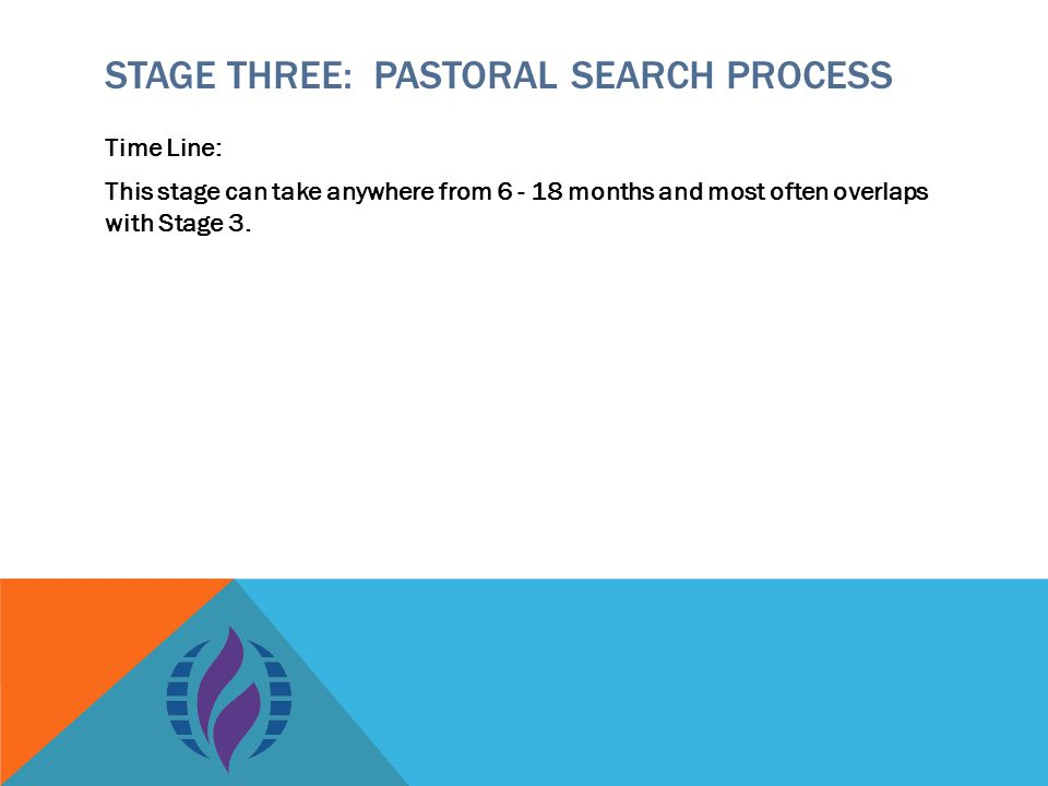 STAGE THREE: PASTORAL SEARCH PROCESS Time Line: This stage can take anywhere from 6 - 18 months and most often overlaps with Stage 3.