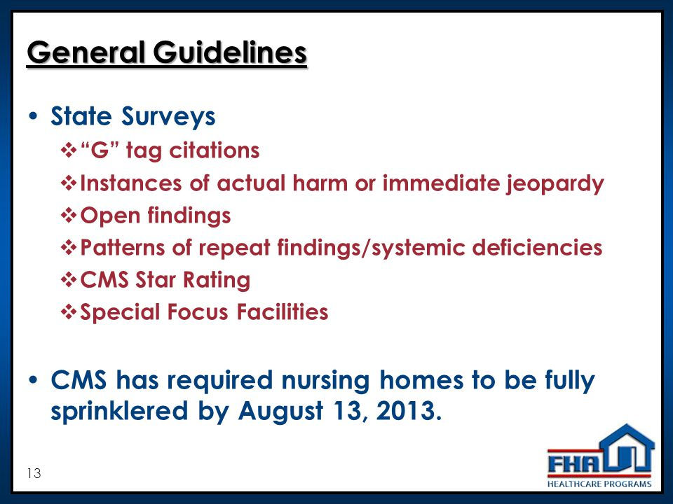 13 General Guidelines State Surveys G tag citations Instances of actual harm or immediate jeopardy Open findings Patterns of repeat findings/systemic deficiencies CMS Star Rating Special Focus Facilities CMS has required nursing homes to be fully sprinklered by August 13, 2013.