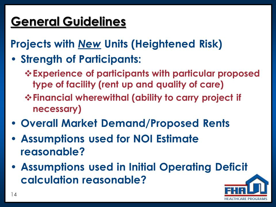 14 General Guidelines Projects with New Units (Heightened Risk) Strength of Participants: Experience of participants with particular proposed type of facility (rent up and quality of care) Financial wherewithal (ability to carry project if necessary) Overall Market Demand/Proposed Rents Assumptions used for NOI Estimate reasonable.