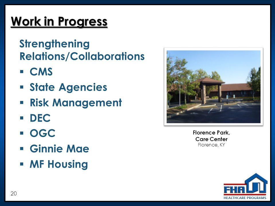 20 Work in Progress Strengthening Relations/Collaborations CMS State Agencies Risk Management DEC OGC Ginnie Mae MF Housing Florence Park, Care Center Florence, KY