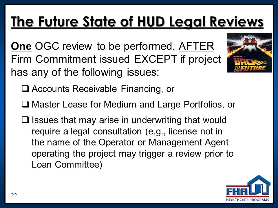 22 The Future State of HUD Legal Reviews One OGC review to be performed, AFTER Firm Commitment issued EXCEPT if project has any of the following issues: Accounts Receivable Financing, or Master Lease for Medium and Large Portfolios, or Issues that may arise in underwriting that would require a legal consultation (e.g., license not in the name of the Operator or Management Agent operating the project may trigger a review prior to Loan Committee)