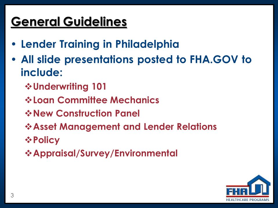 3 General Guidelines Lender Training in Philadelphia All slide presentations posted to FHA.GOV to include: Underwriting 101 Loan Committee Mechanics New Construction Panel Asset Management and Lender Relations Policy Appraisal/Survey/Environmental