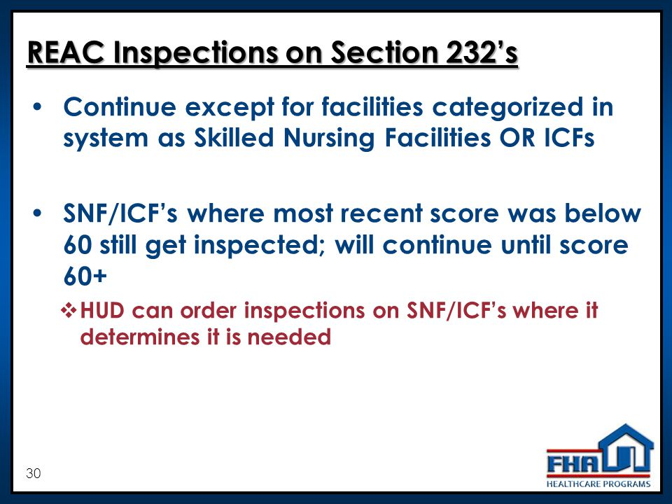 30 REAC Inspections on Section 232s Continue except for facilities categorized in system as Skilled Nursing Facilities OR ICFs SNF/ICFs where most recent score was below 60 still get inspected; will continue until score 60+ HUD can order inspections on SNF/ICFs where it determines it is needed