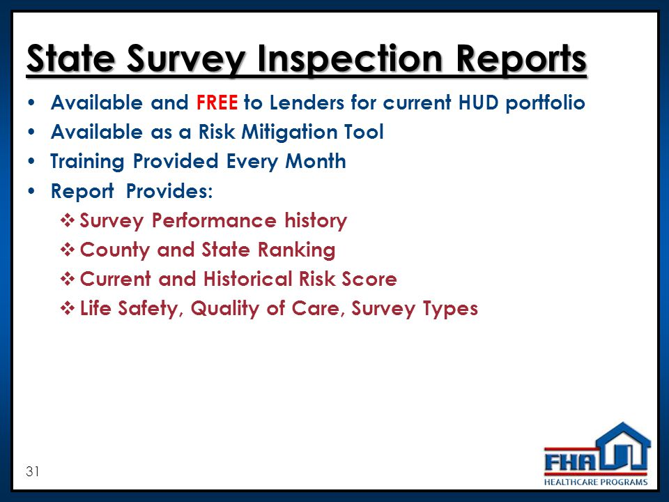 31 State Survey Inspection Reports State Survey Inspection Reports Available and FREE to Lenders for current HUD portfolio Available as a Risk Mitigation Tool Training Provided Every Month Report Provides: Survey Performance history County and State Ranking Current and Historical Risk Score Life Safety, Quality of Care, Survey Types