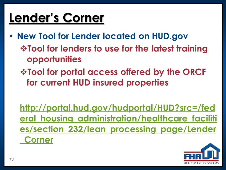 32 Lenders Corner New Tool for Lender located on HUD.gov Tool for lenders to use for the latest training opportunities Tool for portal access offered by the ORCF for current HUD insured properties   src=/fed eral_housing_administration/healthcare_faciliti es/section_232/lean_processing_page/Lender _Corner