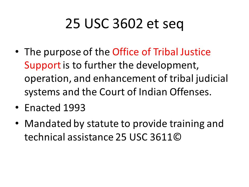 25 USC 3602 et seq The purpose of the Office of Tribal Justice Support is to further the development, operation, and enhancement of tribal judicial sy