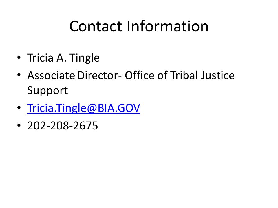 Contact Information Tricia A. Tingle Associate Director- Office of Tribal Justice Support Tricia.Tingle@BIA.GOV 202-208-2675