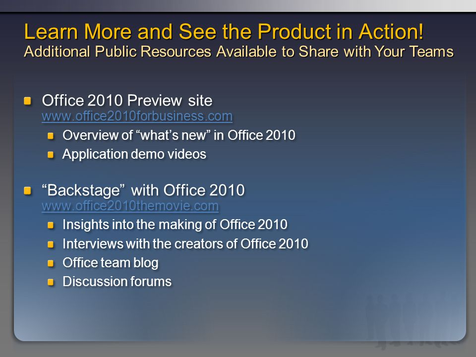 Office 2010 Preview site www.office2010forbusiness.com www.office2010forbusiness.com Overview of whats new in Office 2010 Application demo videos Backstage with Office 2010 www.office2010themovie.com www.office2010themovie.com Insights into the making of Office 2010 Interviews with the creators of Office 2010 Office team blog Discussion forums Office 2010 Preview site www.office2010forbusiness.com www.office2010forbusiness.com Overview of whats new in Office 2010 Application demo videos Backstage with Office 2010 www.office2010themovie.com www.office2010themovie.com Insights into the making of Office 2010 Interviews with the creators of Office 2010 Office team blog Discussion forums Learn More and See the Product in Action.
