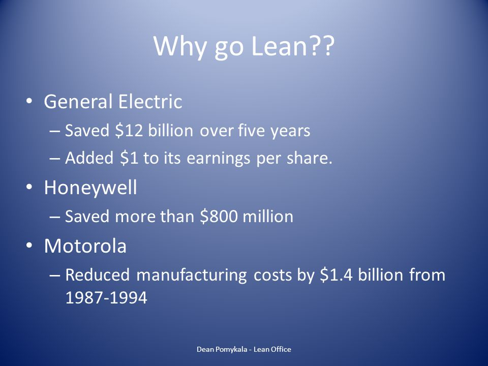 Why go Lean?? General Electric – Saved $12 billion over five years – Added $1 to its earnings per share. Honeywell – Saved more than $800 million Moto