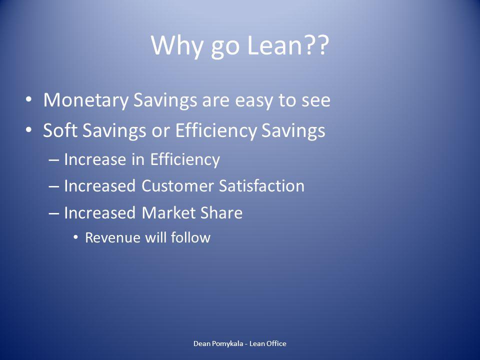 Why go Lean?? Monetary Savings are easy to see Soft Savings or Efficiency Savings – Increase in Efficiency – Increased Customer Satisfaction – Increas