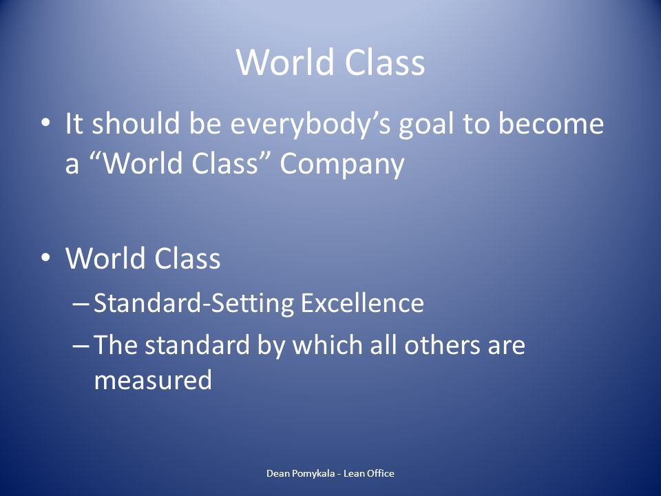 World Class It should be everybodys goal to become a World Class Company World Class – Standard-Setting Excellence – The standard by which all others
